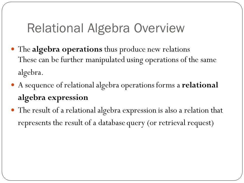 Relational Algebra Overview The algebra operations thus produce new relations These can be further manipulated using operations of the same algebra.