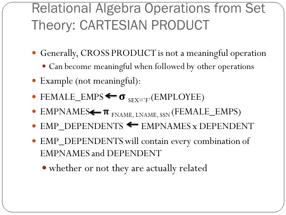 Relational Algebra Operations from Set Theory: CARTESIAN PRODUCT Generally, CROSS PRODUCT is not a meaningful operation Can become meaningful when followed by other operations Example (not meaningful): FEMALE_EMPS σ SEX='F' (EMPLOYEE) EMPNAMES π FNAME, LNAME, SSN (FEMALE_EMPS) EMP_DEPENDENTS EMPNAMES x DEPENDENT EMP_DEPENDENTS will contain every combination of EMPNAMES and DEPENDENT whether or not they are actually related