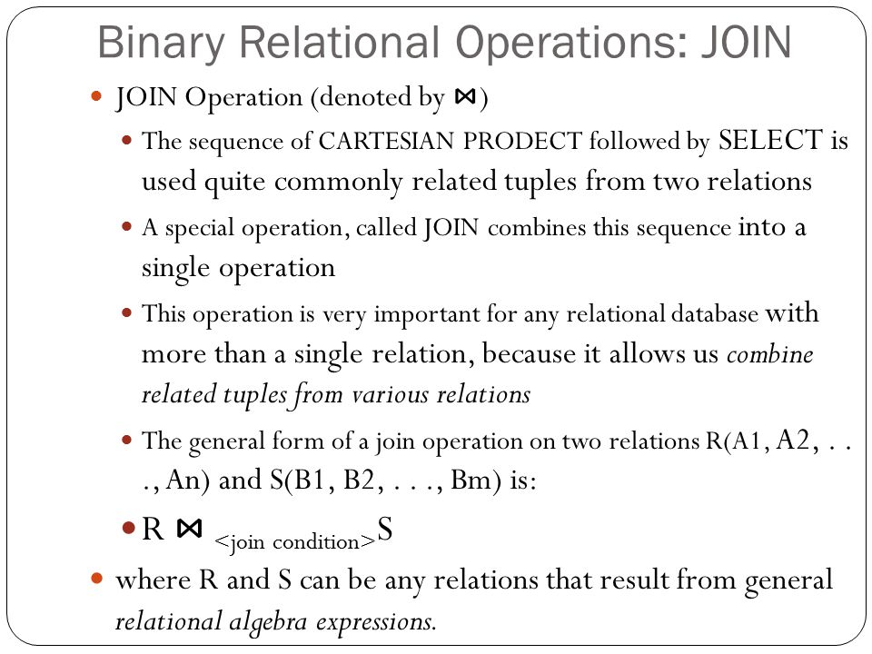 Binary Relational Operations: JOIN JOIN Operation (denoted by ⋈ ) The sequence of CARTESIAN PRODECT followed by SELECT is used quite commonly related tuples from two relations A special operation, called JOIN combines this sequence into a single operation This operation is very important for any relational database with more than a single relation, because it allows us combine related tuples from various relations The general form of a join operation on two relations R(A1, A2,..., An) and S(B1, B2,..., Bm) is: R ⋈ S where R and S can be any relations that result from general relational algebra expressions.