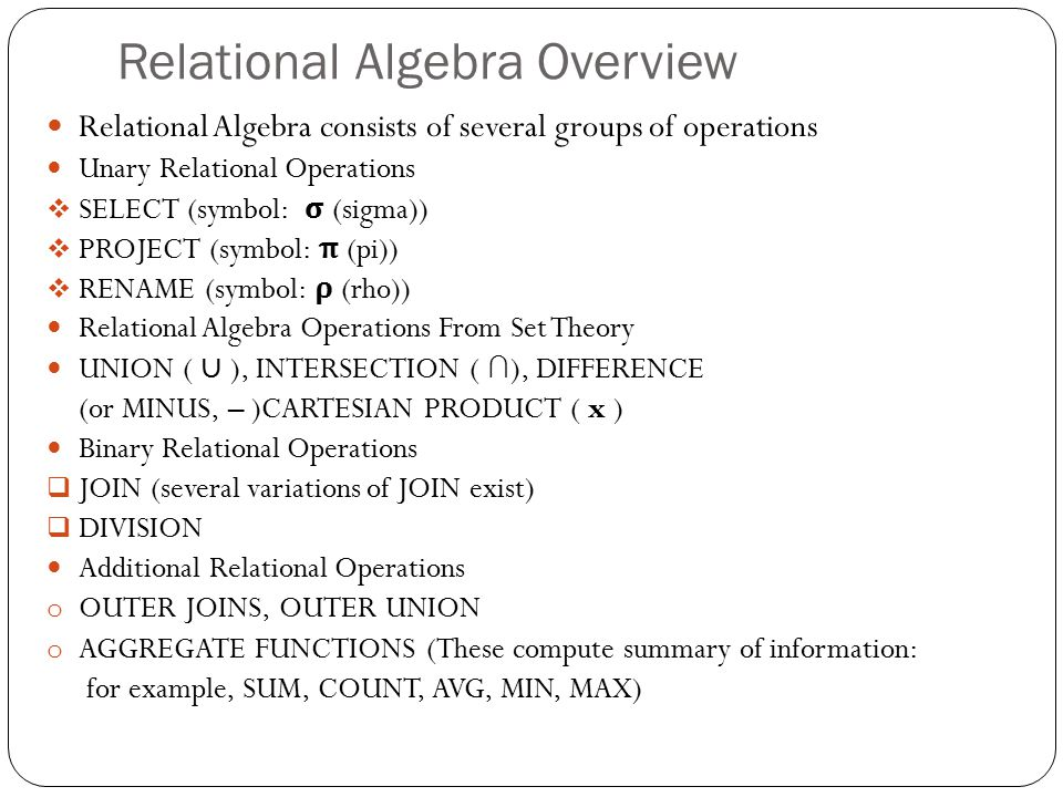 Relational Algebra Overview Relational Algebra consists of several groups of operations Unary Relational Operations  SELECT (symbol: σ (sigma))  PROJECT (symbol: π (pi))  RENAME (symbol: ρ (rho)) Relational Algebra Operations From Set Theory UNION ( ∪ ), INTERSECTION ( ∩ ), DIFFERENCE (or MINUS, – )CARTESIAN PRODUCT ( x ) Binary Relational Operations  JOIN (several variations of JOIN exist)  DIVISION Additional Relational Operations o OUTER JOINS, OUTER UNION o AGGREGATE FUNCTIONS (These compute summary of information: for example, SUM, COUNT, AVG, MIN, MAX)