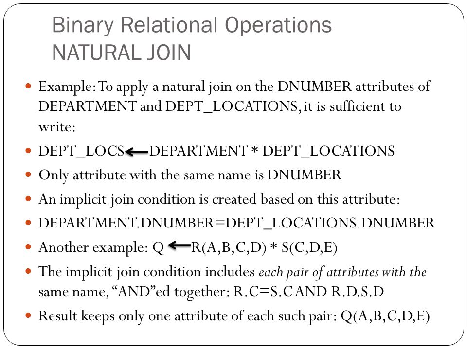 Binary Relational Operations NATURAL JOIN Example: To apply a natural join on the DNUMBER attributes of DEPARTMENT and DEPT_LOCATIONS, it is sufficient to write: DEPT_LOCS DEPARTMENT * DEPT_LOCATIONS Only attribute with the same name is DNUMBER An implicit join condition is created based on this attribute: DEPARTMENT.DNUMBER=DEPT_LOCATIONS.DNUMBER Another example: Q R(A,B,C,D) * S(C,D,E) The implicit join condition includes each pair of attributes with the same name, AND ed together: R.C=S.C AND R.D.S.D Result keeps only one attribute of each such pair: Q(A,B,C,D,E)