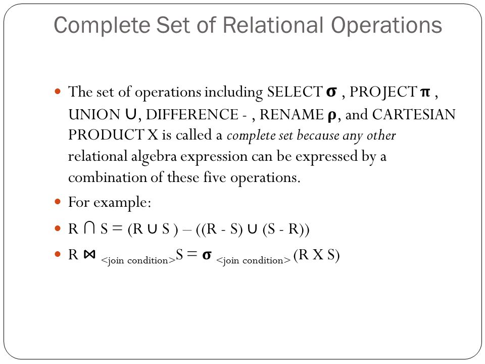 Complete Set of Relational Operations The set of operations including SELECT σ, PROJECT π, UNION ∪, DIFFERENCE -, RENAME ρ, and CARTESIAN PRODUCT X is called a complete set because any other relational algebra expression can be expressed by a combination of these five operations.