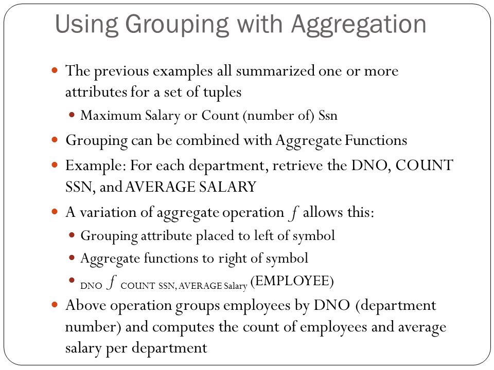 Using Grouping with Aggregation The previous examples all summarized one or more attributes for a set of tuples Maximum Salary or Count (number of) Ssn Grouping can be combined with Aggregate Functions Example: For each department, retrieve the DNO, COUNT SSN, and AVERAGE SALARY A variation of aggregate operation ƒ allows this: Grouping attribute placed to left of symbol Aggregate functions to right of symbol DNO ƒ COUNT SSN, AVERAGE Salary (EMPLOYEE) Above operation groups employees by DNO (department number) and computes the count of employees and average salary per department