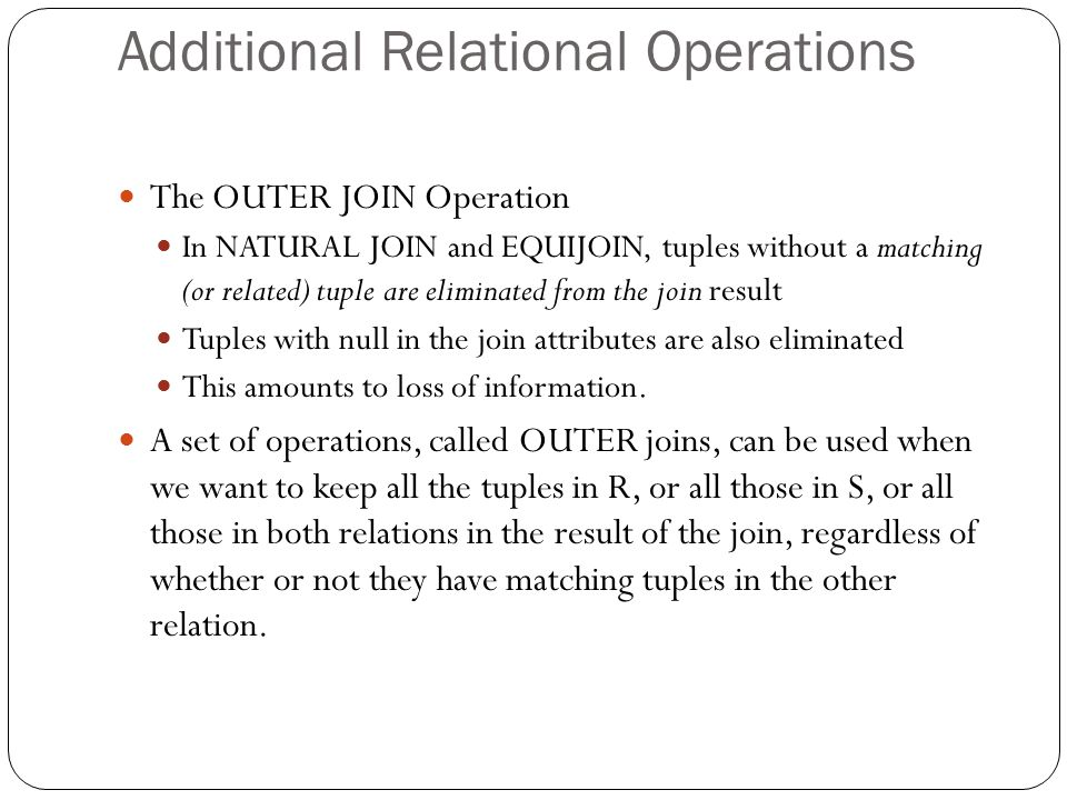 Additional Relational Operations The OUTER JOIN Operation In NATURAL JOIN and EQUIJOIN, tuples without a matching (or related) tuple are eliminated from the join result Tuples with null in the join attributes are also eliminated This amounts to loss of information.