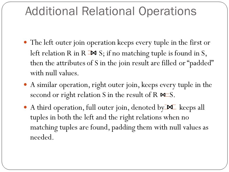 Additional Relational Operations The left outer join operation keeps every tuple in the first or left relation R in R ⋈ S; if no matching tuple is found in S, then the attributes of S in the join result are filled or padded with null values.