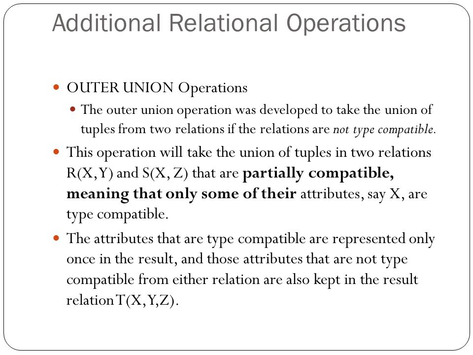 OUTER UNION Operations The outer union operation was developed to take the union of tuples from two relations if the relations are not type compatible.