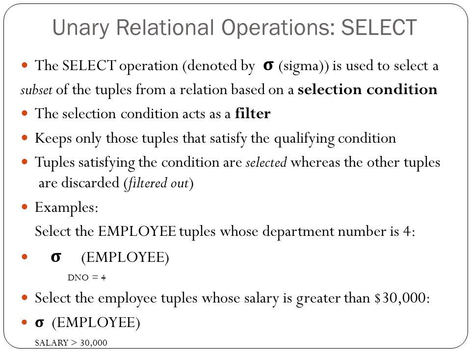 Unary Relational Operations: SELECT The SELECT operation (denoted by σ (sigma)) is used to select a subset of the tuples from a relation based on a selection condition The selection condition acts as a filter Keeps only those tuples that satisfy the qualifying condition Tuples satisfying the condition are selected whereas the other tuples are discarded (filtered out) Examples: Select the EMPLOYEE tuples whose department number is 4: σ (EMPLOYEE) DNO = 4 Select the employee tuples whose salary is greater than $30,000: σ (EMPLOYEE) SALARY > 30,000