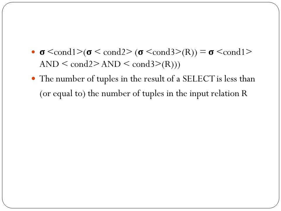 σ ( σ ( σ (R)) = σ AND AND (R))) The number of tuples in the result of a SELECT is less than (or equal to) the number of tuples in the input relation R