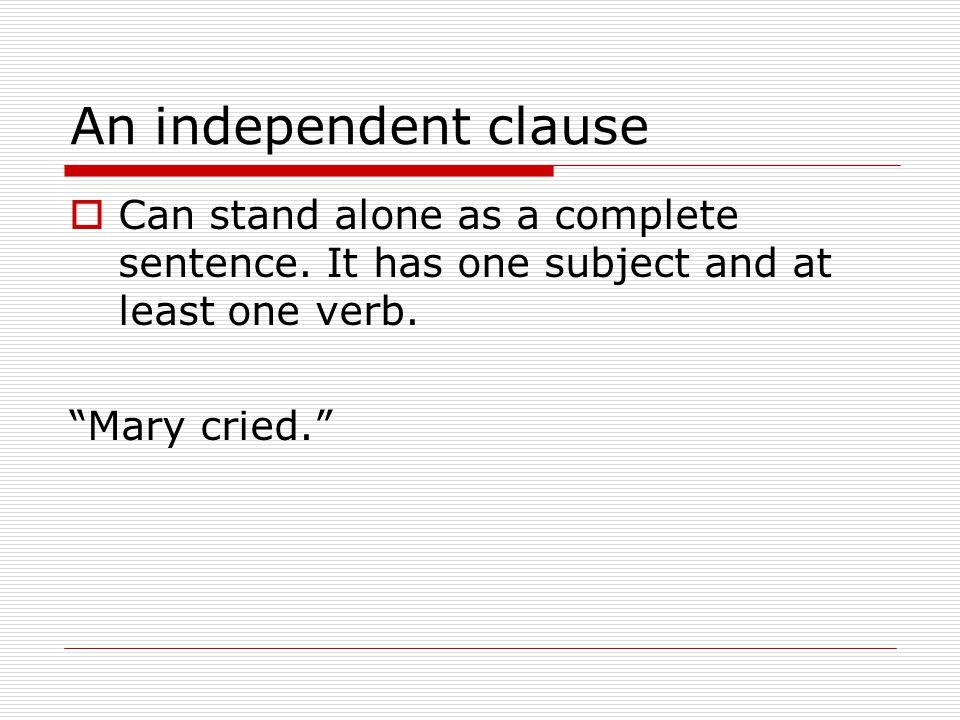An independent clause  Can stand alone as a complete sentence.
