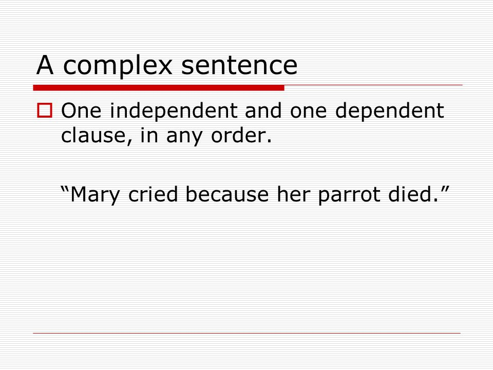 A complex sentence  One independent and one dependent clause, in any order.