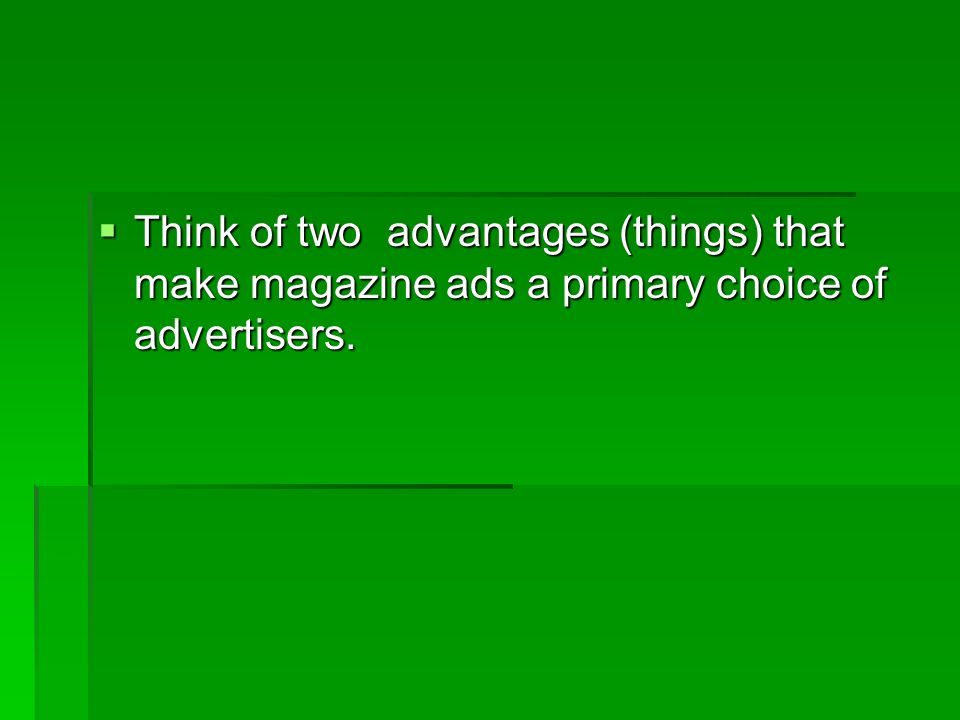  Think of two advantages (things) that make magazine ads a primary choice of advertisers.