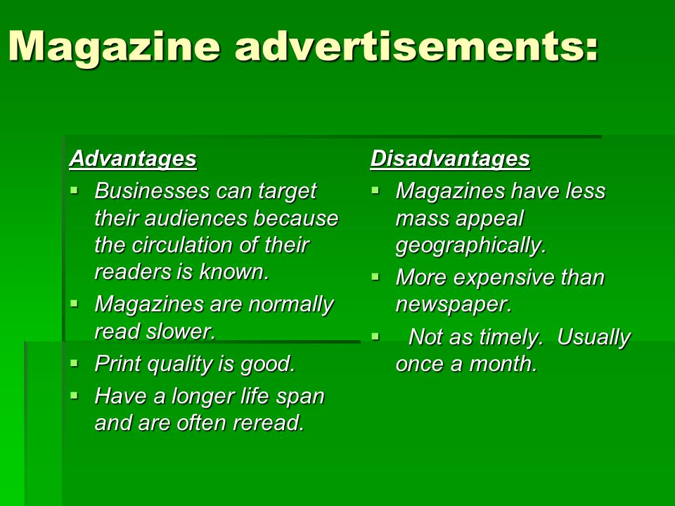Magazine advertisements: Advantages  Businesses can target their audiences because the circulation of their readers is known.