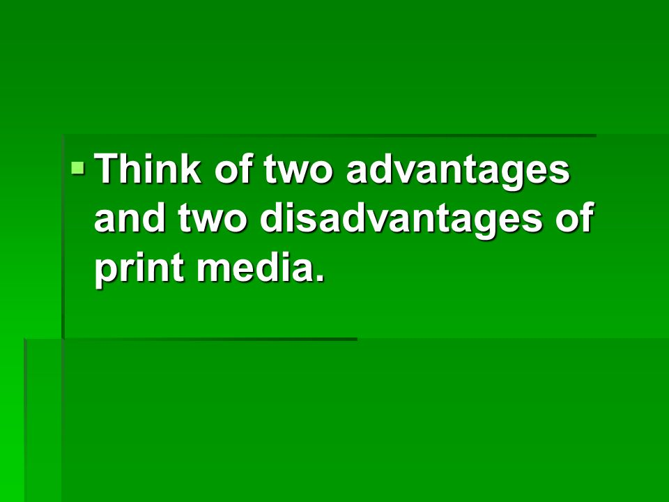  Think of two advantages and two disadvantages of print media.