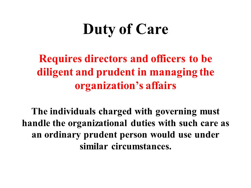 Duty of Care Requires directors and officers to be diligent and prudent in managing the organization's affairs The individuals charged with governing must handle the organizational duties with such care as an ordinary prudent person would use under similar circumstances.