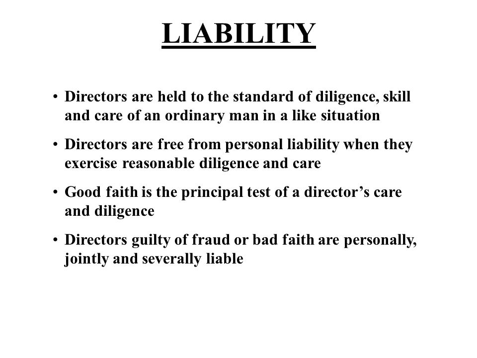 LIABILITY Directors are held to the standard of diligence, skill and care of an ordinary man in a like situation Directors are free from personal liability when they exercise reasonable diligence and care Good faith is the principal test of a director's care and diligence Directors guilty of fraud or bad faith are personally, jointly and severally liable