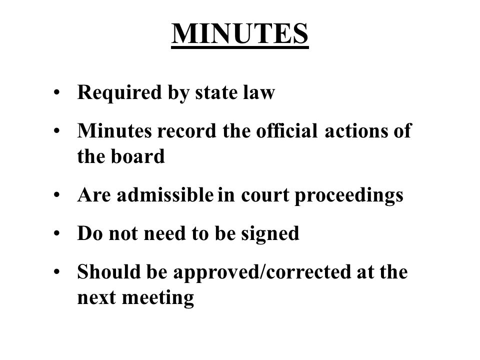 MINUTES Required by state law Minutes record the official actions of the board Are admissible in court proceedings Do not need to be signed Should be approved/corrected at the next meeting