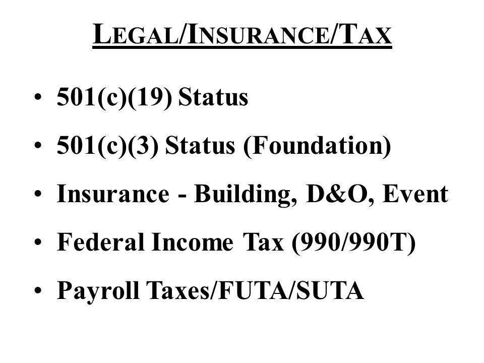 L EGAL /I NSURANCE /T AX 501(c)(19) Status 501(c)(3) Status (Foundation) Insurance - Building, D&O, Event Federal Income Tax (990/990T) Payroll Taxes/FUTA/SUTA