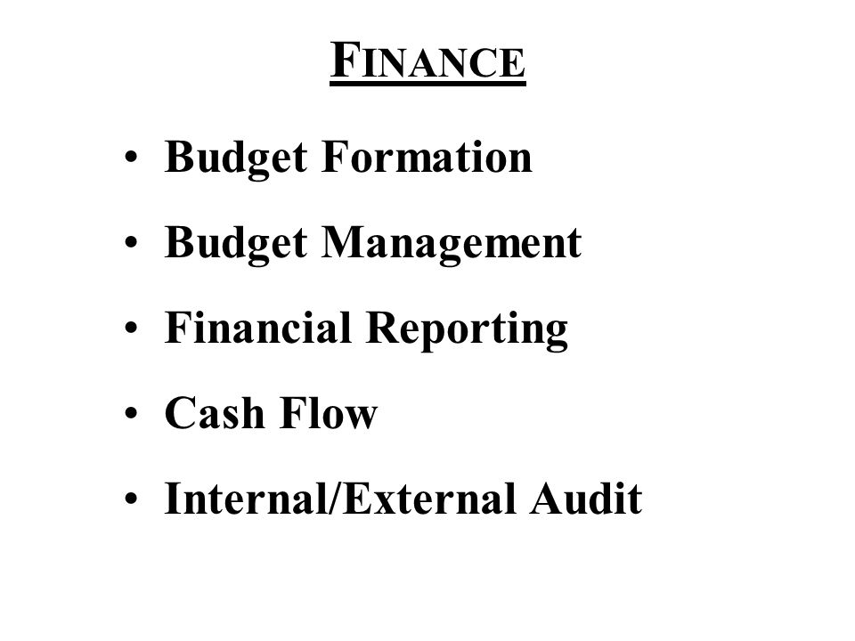 F INANCE Budget Formation Budget Management Financial Reporting Cash Flow Internal/External Audit