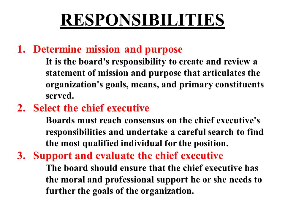 RESPONSIBILITIES 1.Determine mission and purpose It is the board s responsibility to create and review a statement of mission and purpose that articulates the organization s goals, means, and primary constituents served.