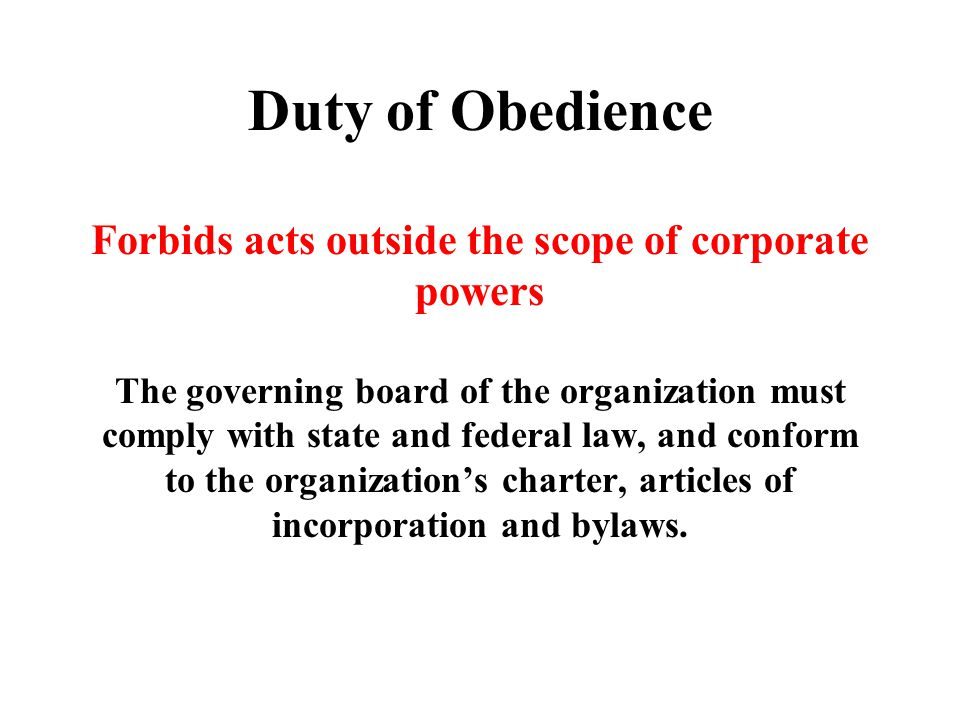 Duty of Obedience Forbids acts outside the scope of corporate powers The governing board of the organization must comply with state and federal law, and conform to the organization's charter, articles of incorporation and bylaws.