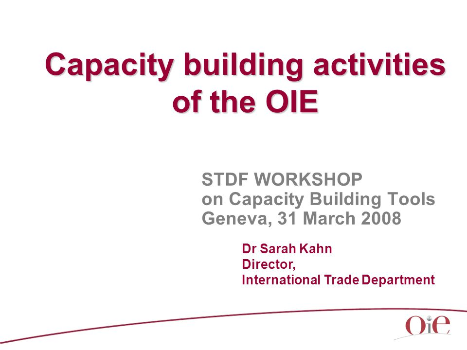 Capacity building activities of the OIE STDF WORKSHOP on Capacity Building Tools Geneva, 31 March 2008 Dr Sarah Kahn Director, International Trade Department