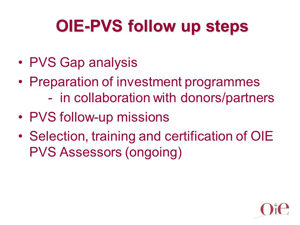 OIE-PVS follow up steps PVS Gap analysis Preparation of investment programmes - in collaboration with donors/partners PVS follow-up missions Selection, training and certification of OIE PVS Assessors (ongoing)