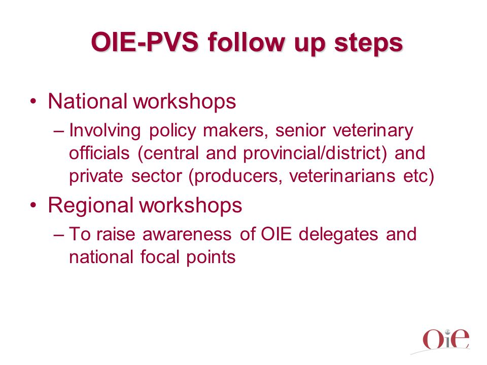 OIE-PVS follow up steps National workshops –Involving policy makers, senior veterinary officials (central and provincial/district) and private sector (producers, veterinarians etc) Regional workshops –To raise awareness of OIE delegates and national focal points