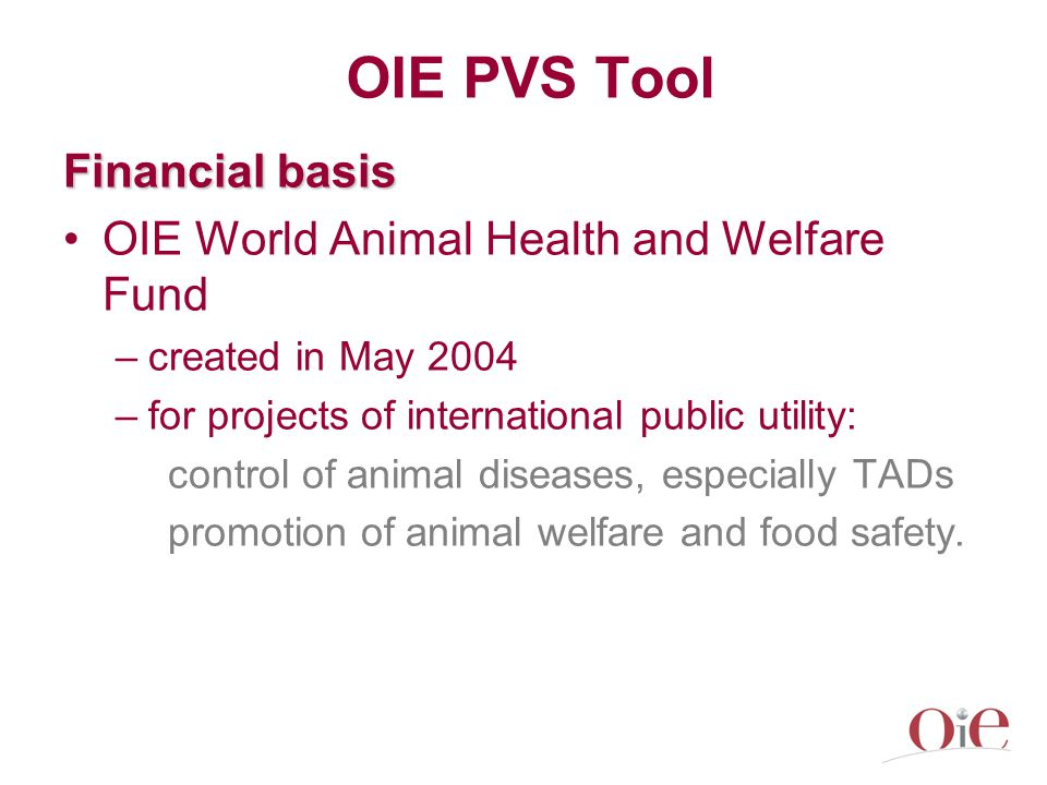 OIE PVS Tool Financial basis OIE World Animal Health and Welfare Fund –created in May 2004 –for projects of international public utility: control of animal diseases, especially TADs promotion of animal welfare and food safety.