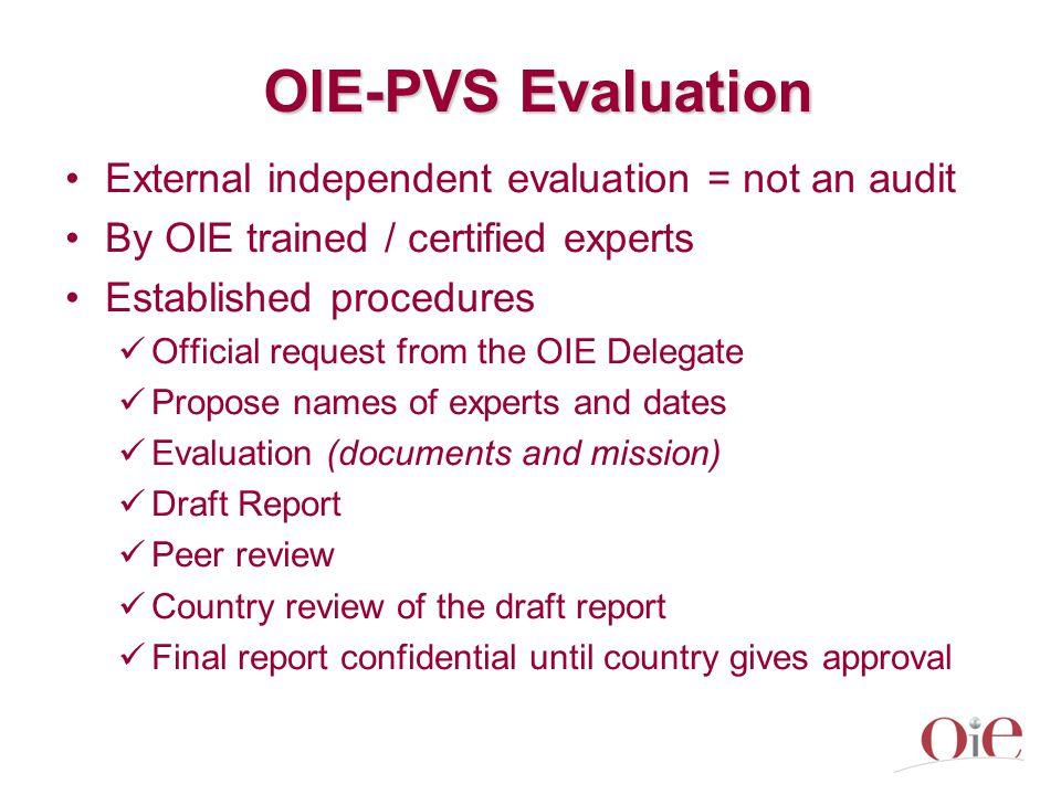 OIE-PVS Evaluation External independent evaluation = not an audit By OIE trained / certified experts Established procedures Official request from the OIE Delegate Propose names of experts and dates Evaluation (documents and mission) Draft Report Peer review Country review of the draft report Final report confidential until country gives approval