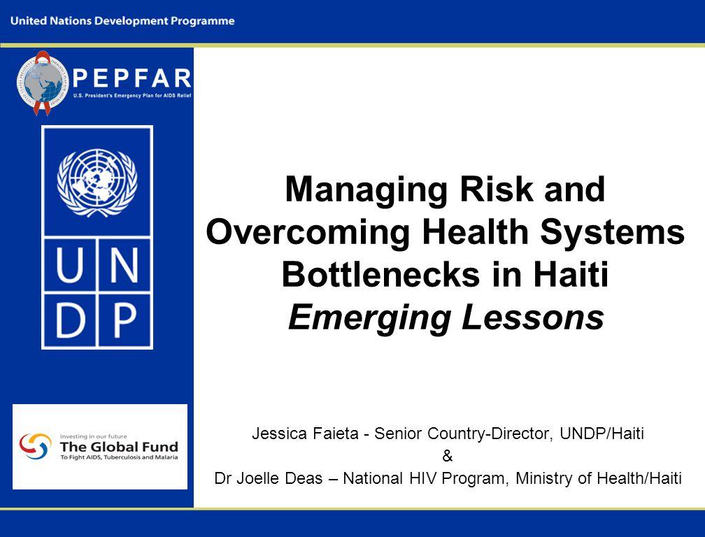 Managing Risk and Overcoming Health Systems Bottlenecks in Haiti Emerging Lessons Jessica Faieta - Senior Country-Director, UNDP/Haiti & Dr Joelle Deas – National HIV Program, Ministry of Health/Haiti