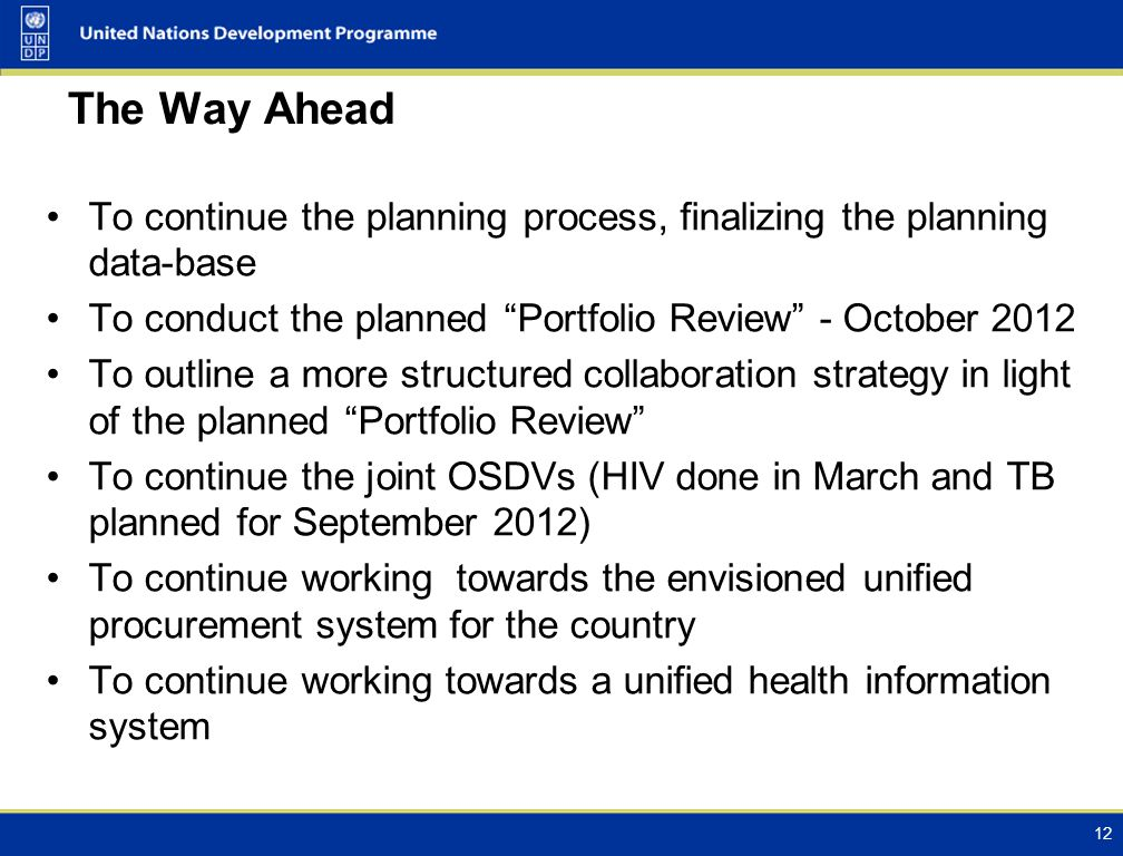 The Way Ahead To continue the planning process, finalizing the planning data-base To conduct the planned Portfolio Review - October 2012 To outline a more structured collaboration strategy in light of the planned Portfolio Review To continue the joint OSDVs (HIV done in March and TB planned for September 2012) To continue working towards the envisioned unified procurement system for the country To continue working towards a unified health information system 12