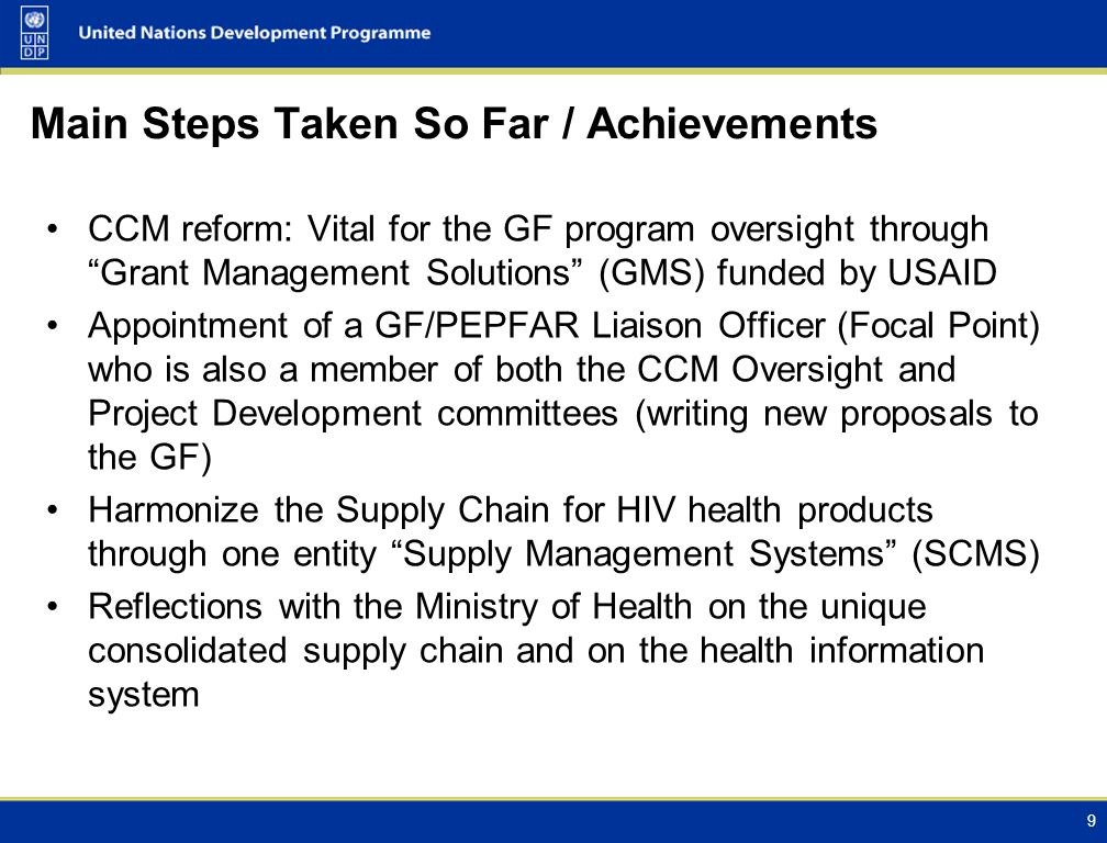 Main Steps Taken So Far / Achievements CCM reform: Vital for the GF program oversight through Grant Management Solutions (GMS) funded by USAID Appointment of a GF/PEPFAR Liaison Officer (Focal Point) who is also a member of both the CCM Oversight and Project Development committees (writing new proposals to the GF) Harmonize the Supply Chain for HIV health products through one entity Supply Management Systems (SCMS) Reflections with the Ministry of Health on the unique consolidated supply chain and on the health information system 9