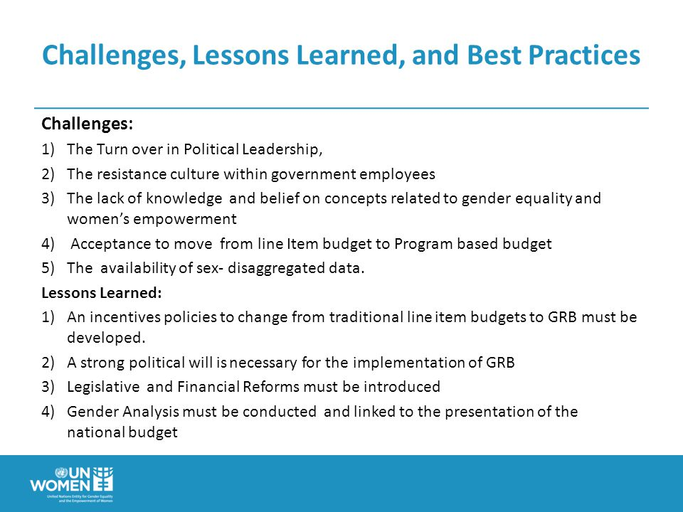 Challenges, Lessons Learned, and Best Practices Challenges: 1)The Turn over in Political Leadership, 2)The resistance culture within government employees 3)The lack of knowledge and belief on concepts related to gender equality and women's empowerment 4) Acceptance to move from line Item budget to Program based budget 5)The availability of sex- disaggregated data.