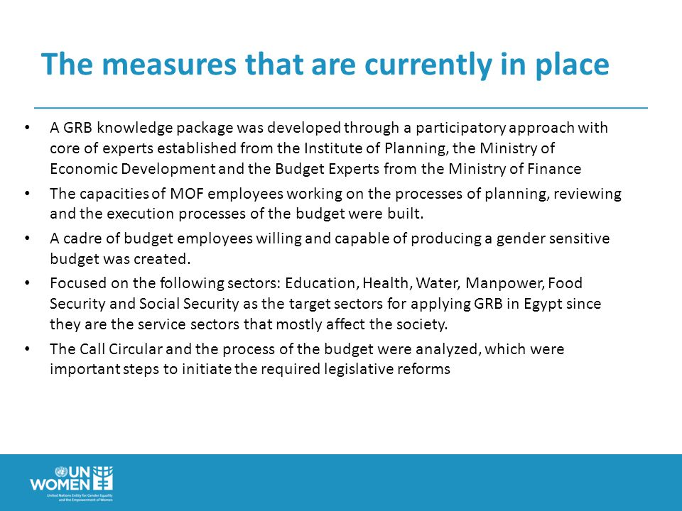 The measures that are currently in place A GRB knowledge package was developed through a participatory approach with core of experts established from the Institute of Planning, the Ministry of Economic Development and the Budget Experts from the Ministry of Finance The capacities of MOF employees working on the processes of planning, reviewing and the execution processes of the budget were built.