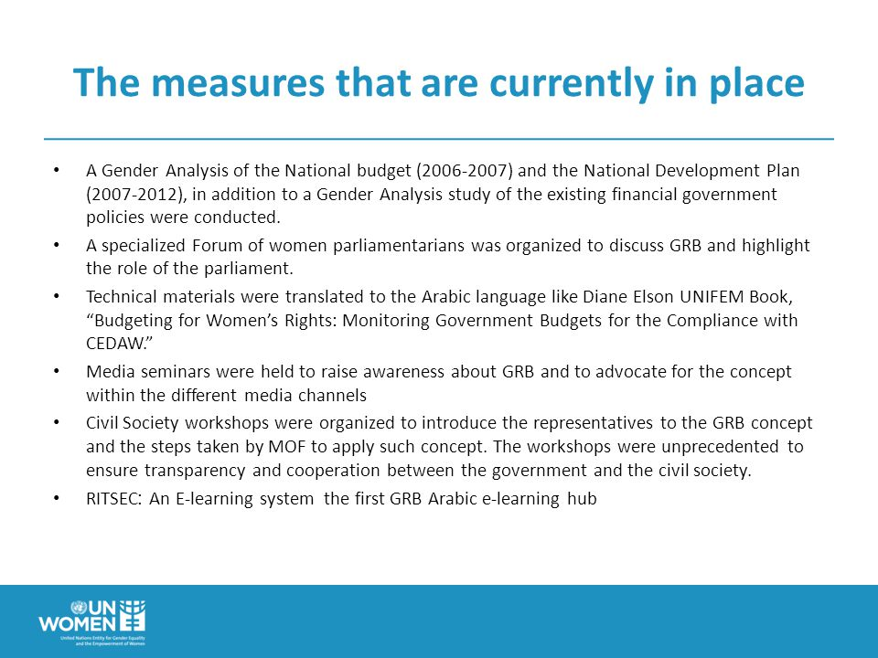 The measures that are currently in place A Gender Analysis of the National budget ( ) and the National Development Plan ( ), in addition to a Gender Analysis study of the existing financial government policies were conducted.