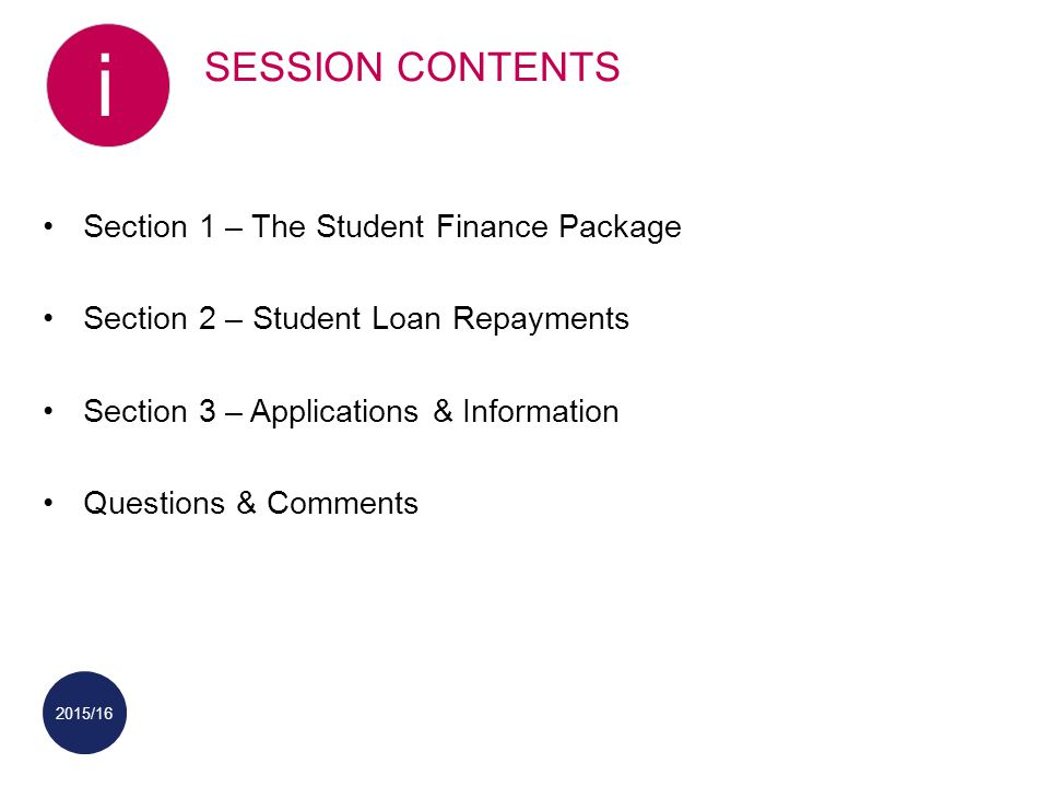 2015/16 SESSION CONTENTS i Section 1 – The Student Finance Package Section 2 – Student Loan Repayments Section 3 – Applications & Information Questions & Comments