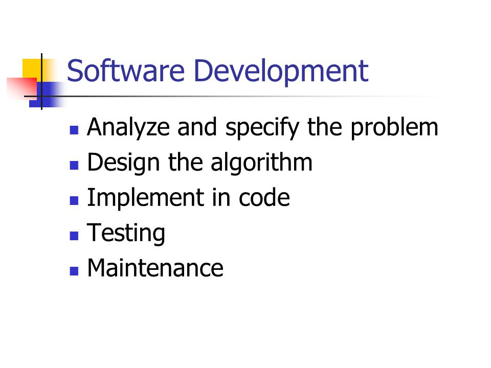 Software Development Analyze and specify the problem Design the algorithm Implement in code Testing Maintenance