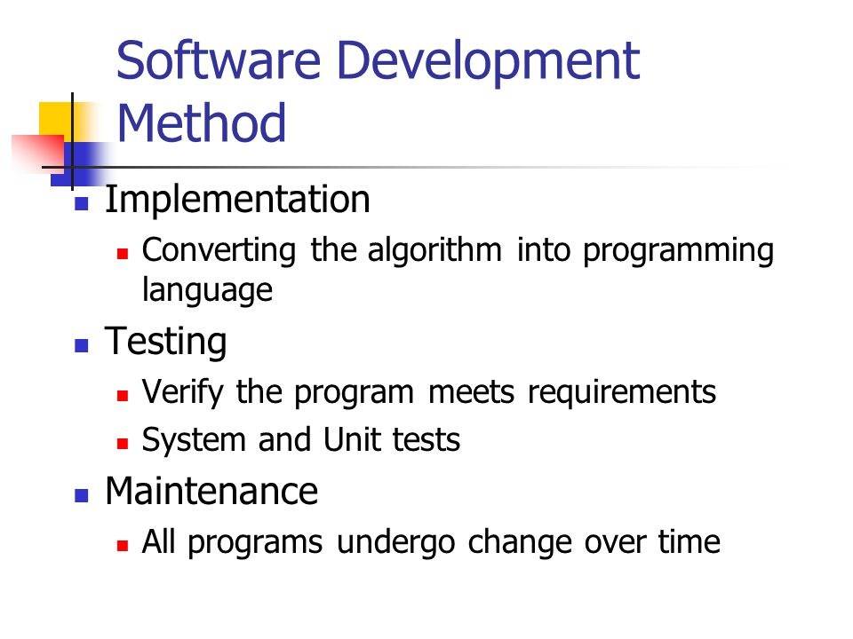 Software Development Method Implementation Converting the algorithm into programming language Testing Verify the program meets requirements System and Unit tests Maintenance All programs undergo change over time