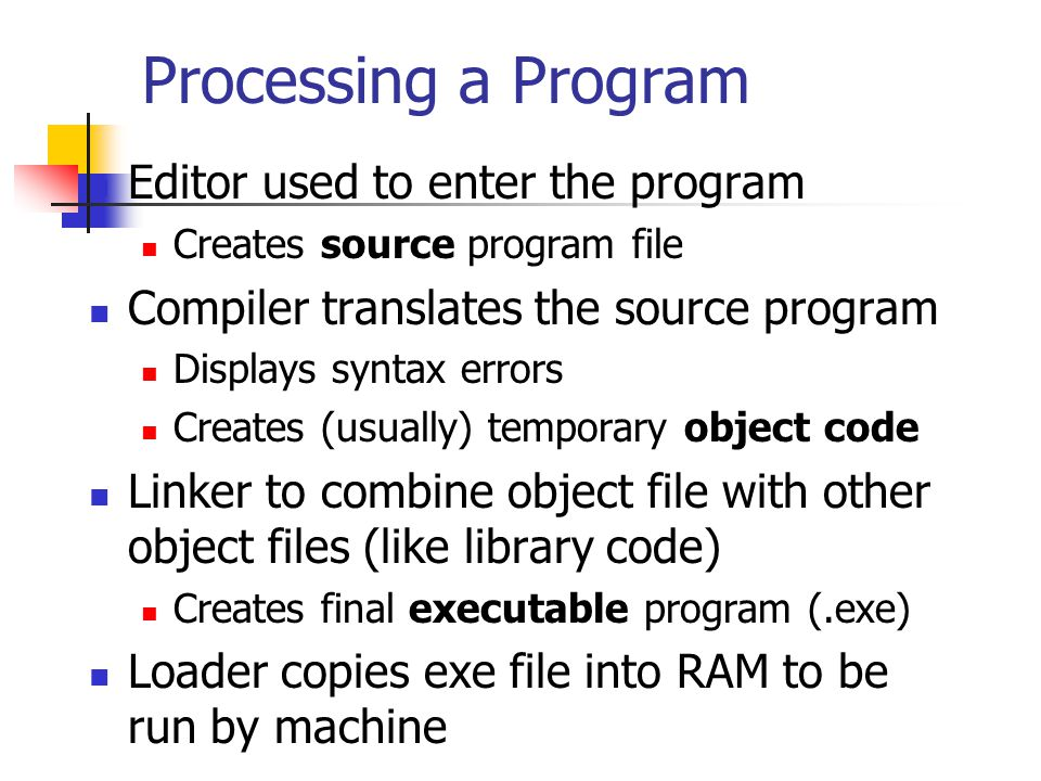 Processing a Program Editor used to enter the program Creates source program file Compiler translates the source program Displays syntax errors Creates (usually) temporary object code Linker to combine object file with other object files (like library code) Creates final executable program (.exe) Loader copies exe file into RAM to be run by machine