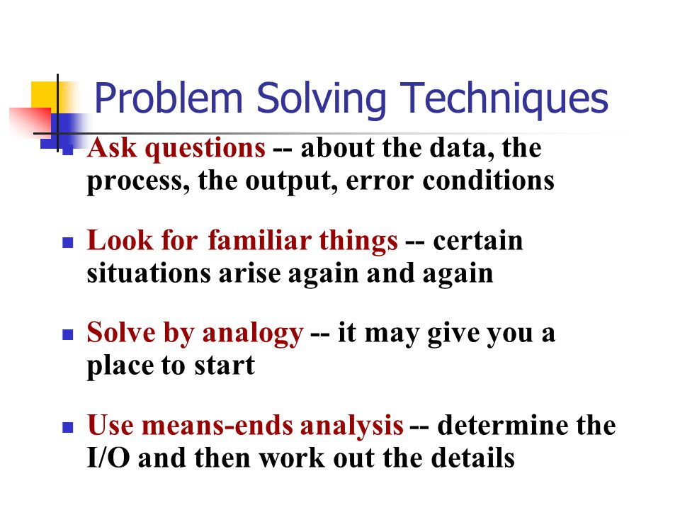 Problem Solving Techniques Ask questions -- about the data, the process, the output, error conditions Look for familiar things -- certain situations arise again and again Solve by analogy -- it may give you a place to start Use means-ends analysis -- determine the I/O and then work out the details