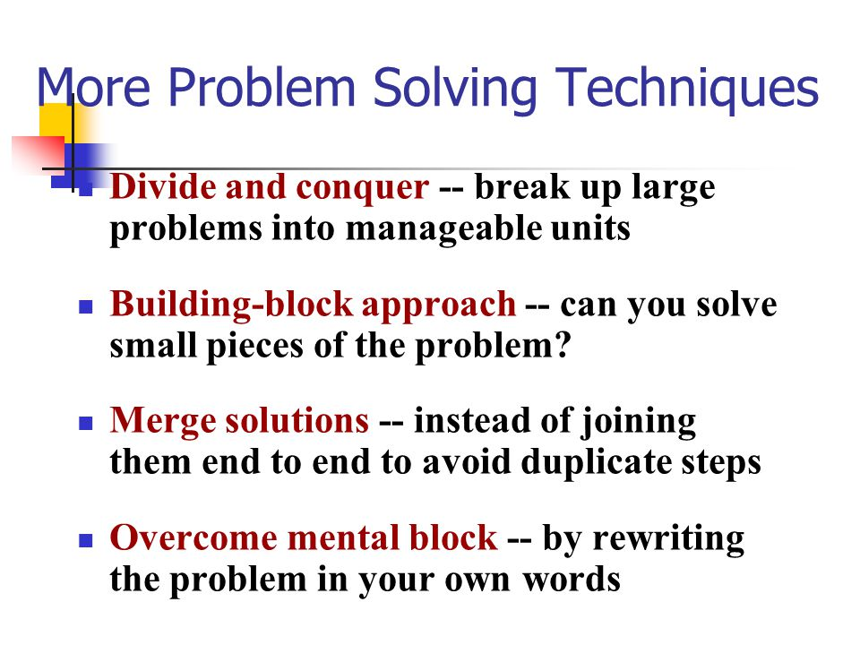 More Problem Solving Techniques Divide and conquer -- break up large problems into manageable units Building-block approach -- can you solve small pieces of the problem.