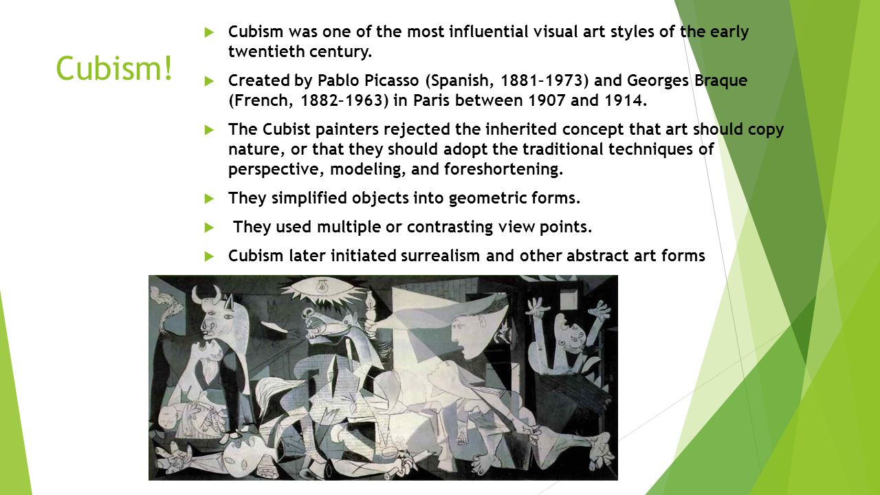 Cubism.  Cubism was one of the most influential visual art styles of the early twentieth century.