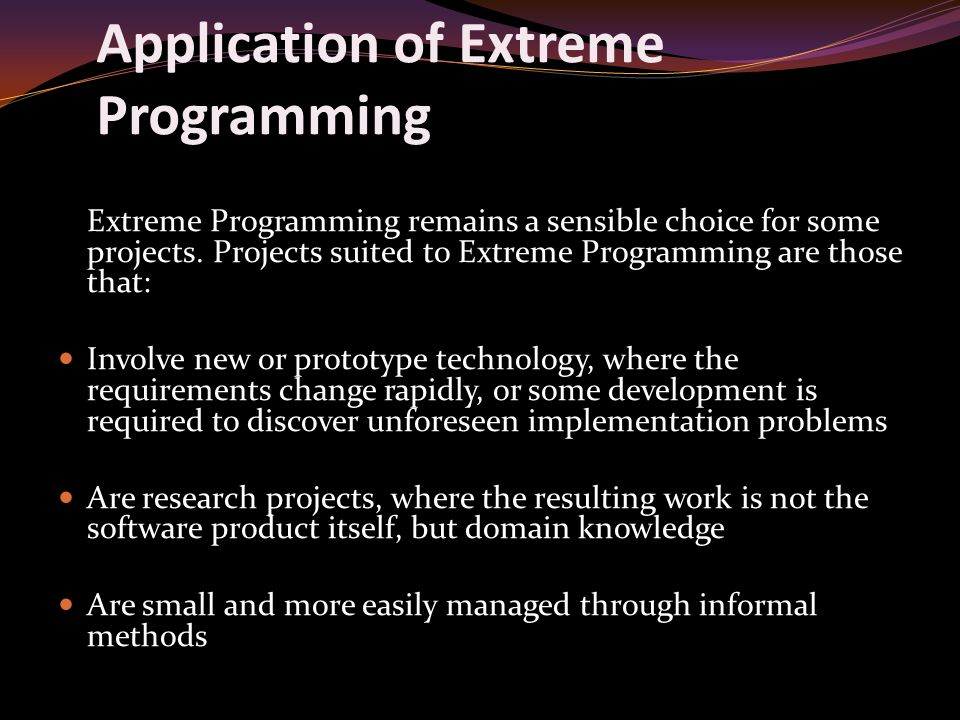 Application of Extreme Programming Extreme Programming remains a sensible choice for some projects.