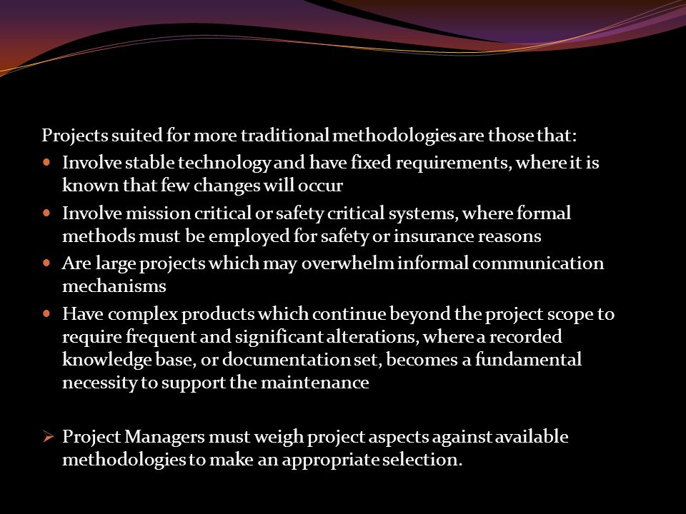 Projects suited for more traditional methodologies are those that: Involve stable technology and have fixed requirements, where it is known that few changes will occur Involve mission critical or safety critical systems, where formal methods must be employed for safety or insurance reasons Are large projects which may overwhelm informal communication mechanisms Have complex products which continue beyond the project scope to require frequent and significant alterations, where a recorded knowledge base, or documentation set, becomes a fundamental necessity to support the maintenance  Project Managers must weigh project aspects against available methodologies to make an appropriate selection.