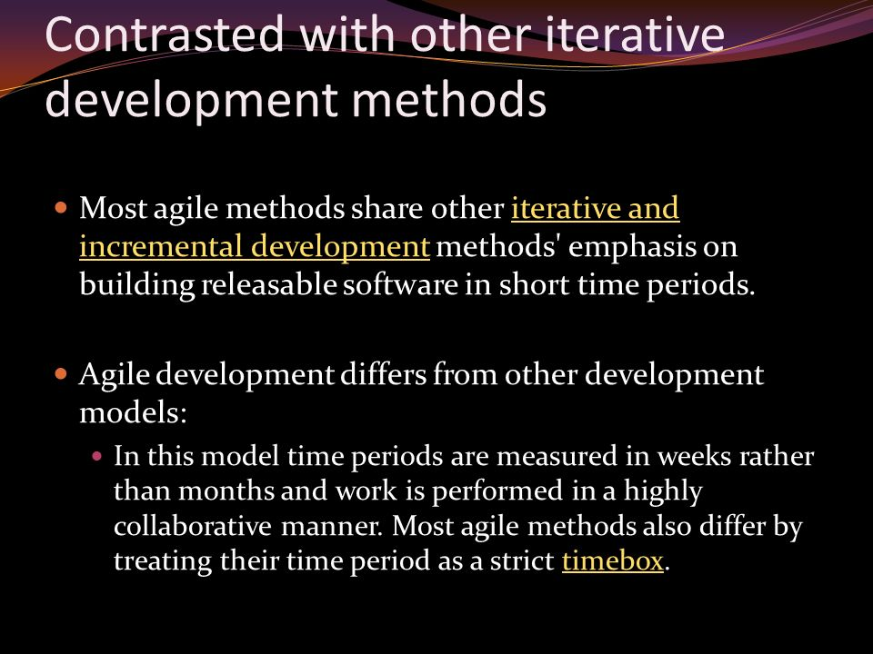 Contrasted with other iterative development methods Most agile methods share other iterative and incremental development methods emphasis on building releasable software in short time periods.iterative and incremental development Agile development differs from other development models: In this model time periods are measured in weeks rather than months and work is performed in a highly collaborative manner.