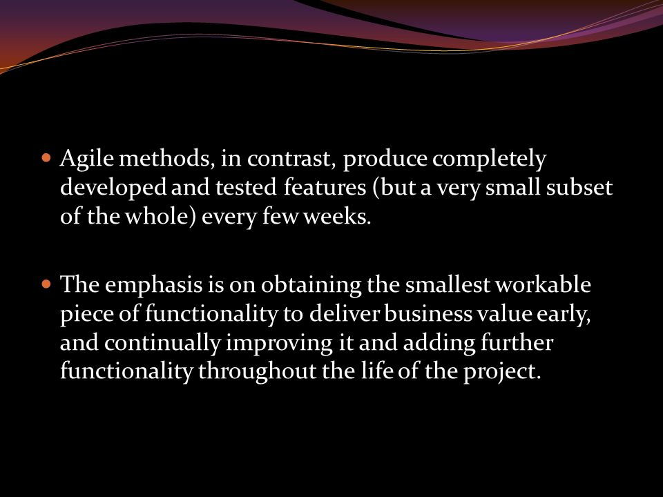 Agile methods, in contrast, produce completely developed and tested features (but a very small subset of the whole) every few weeks.