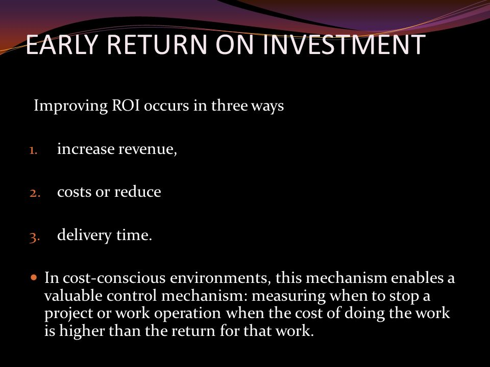 EARLY RETURN ON INVESTMENT Improving ROI occurs in three ways 1.