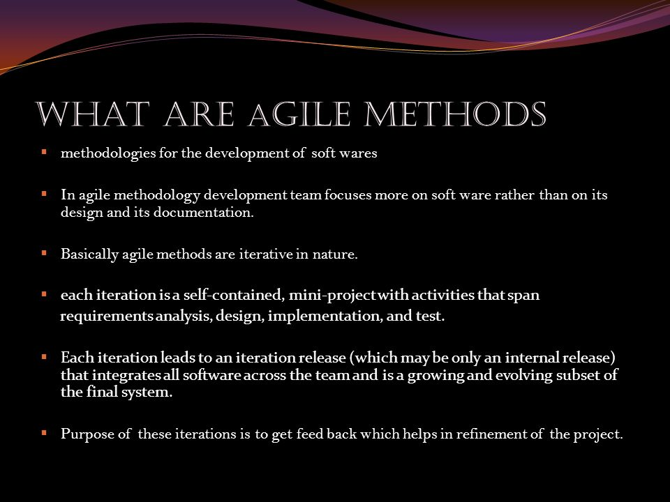 What Are A gile methods  methodologies for the development of soft wares  In agile methodology development team focuses more on soft ware rather than on its design and its documentation.