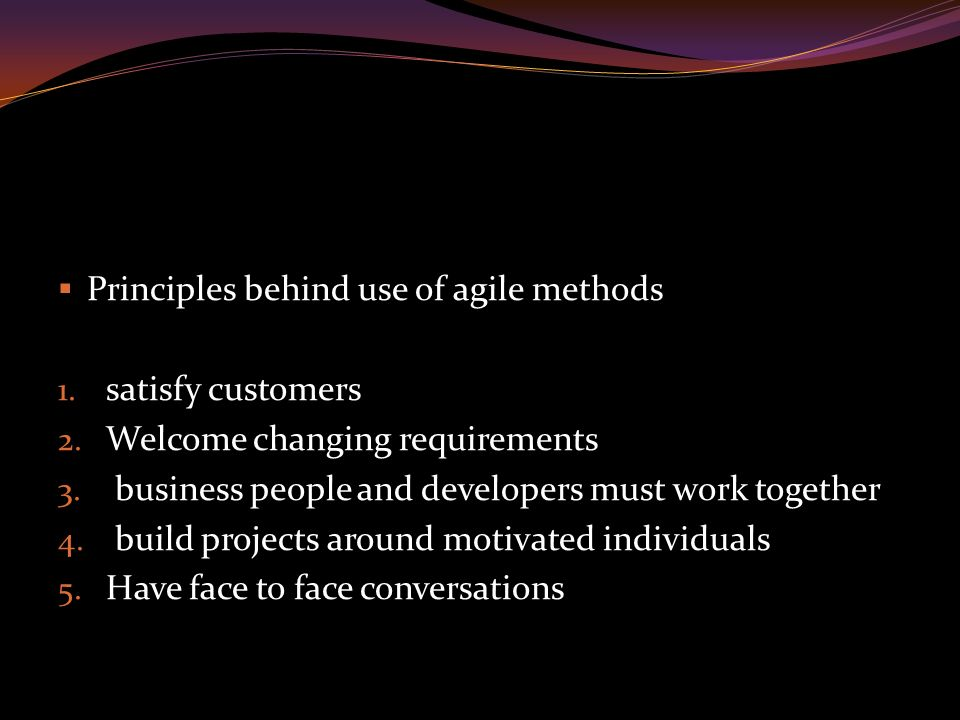  Principles behind use of agile methods 1. satisfy customers 2.
