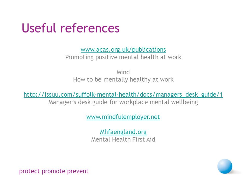 Useful references   Promoting positive mental health at work Mind How to be mentally healthy at work   Manager's desk guide for workplace mental wellbeing   Mhfaengland.org Mental Health First Aid protect promote prevent